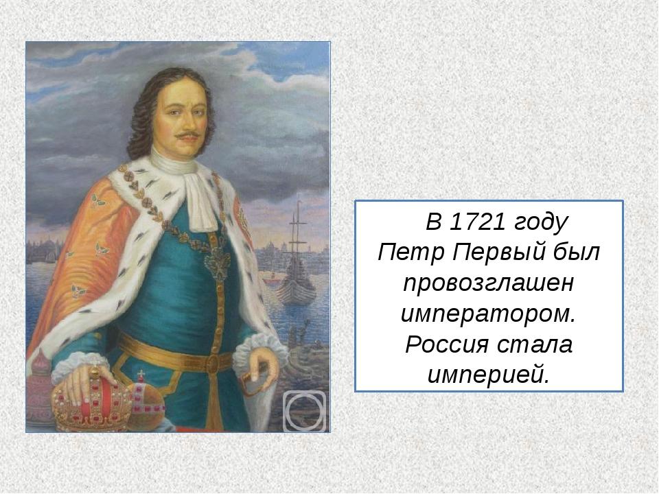 В 1721 году Петр Первый был провозглашен императором. Россия стала империей.