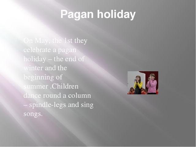 Pagan holiday On May, the 1st they celebrate a pagan holiday – the end of win...