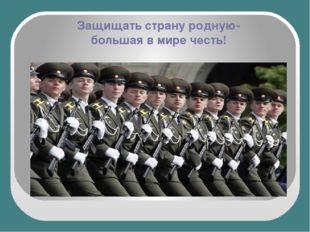 Защищать страну родную- большая в мире честь!