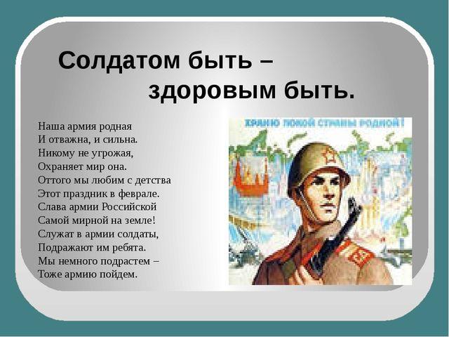 Солдатом быть – здоровым быть. Наша армия родная И отважна, и сильна. Никому...