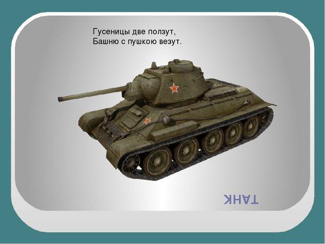 ТАНК Гусеницы две ползут, Башню с пушкою везут.