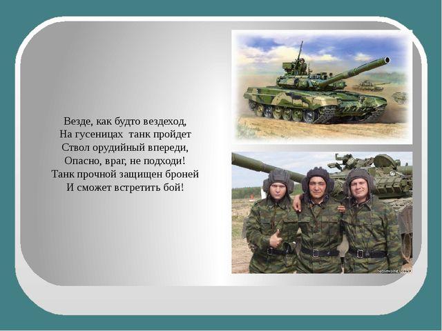 Везде, как будто вездеход, На гусеницах танк пройдет Ствол орудийный впереди...