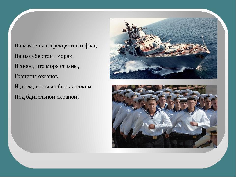 На мачте наш трехцветный флаг, На палубе стоит моряк. И знает, что моря стра...