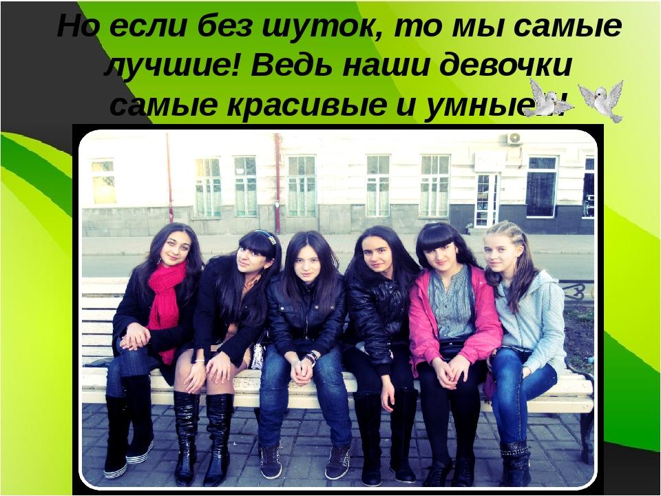 Но если без шуток, то мы самые лучшие! Ведь наши девочки самые красивые и умн...