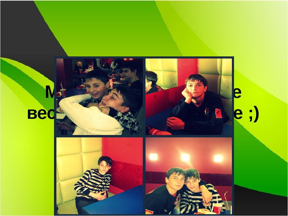 Мальчики 9 «Г» самые веселые и симпотичные ;)