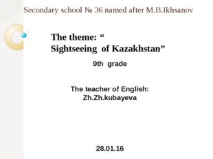 "Secondary school № 36 named after M.B.Ikhsanov The theme: "" Sightseeing of Ka"