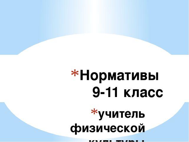 учитель физической культуры Кудашева Лариса Витальевна Нормативы 9-11 класс