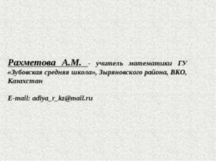 Рахметова А.М. - учитель математики ГУ «Зубовская средняя школа», Зыряновског