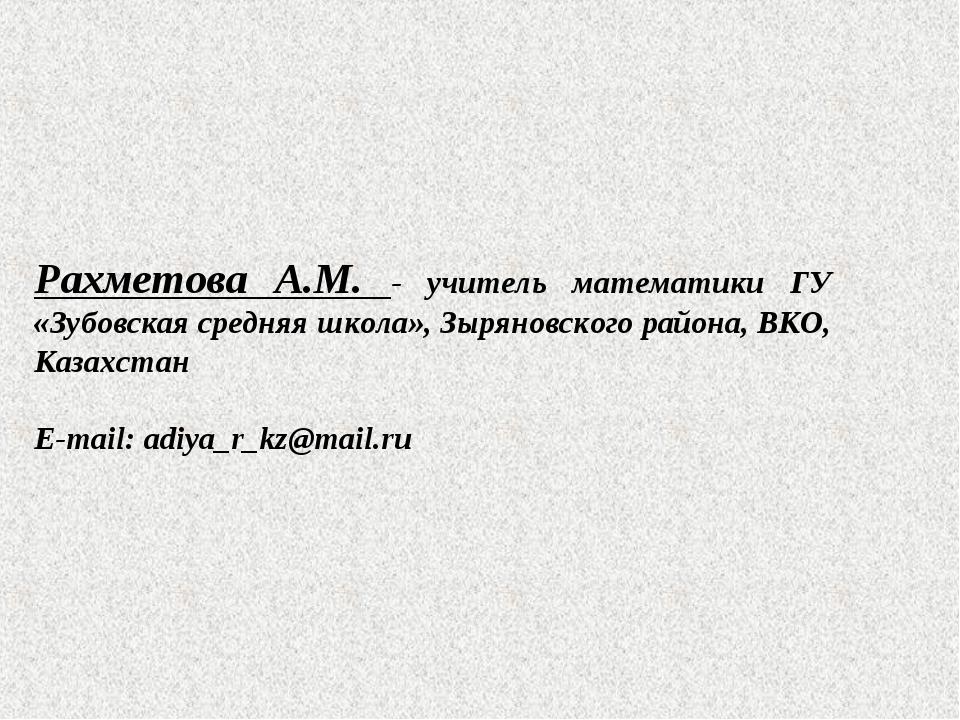Рахметова А.М. - учитель математики ГУ «Зубовская средняя школа», Зыряновског...
