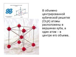 В объемно центрированной кубической решетке (ОЦК) атомы расположены в вершин