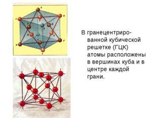 В гранецентриро-ванной кубической решетке (ГЦК) атомы расположены в вершинах