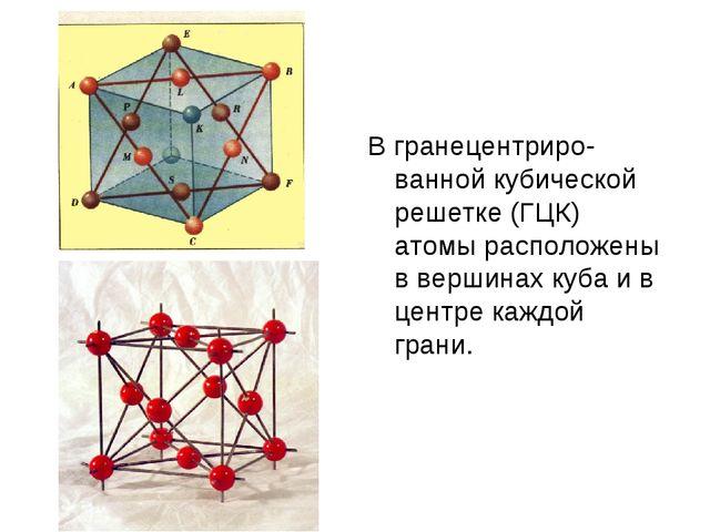 В гранецентриро-ванной кубической решетке (ГЦК) атомы расположены в вершинах...