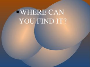 WHERE CAN YOU FIND IT?