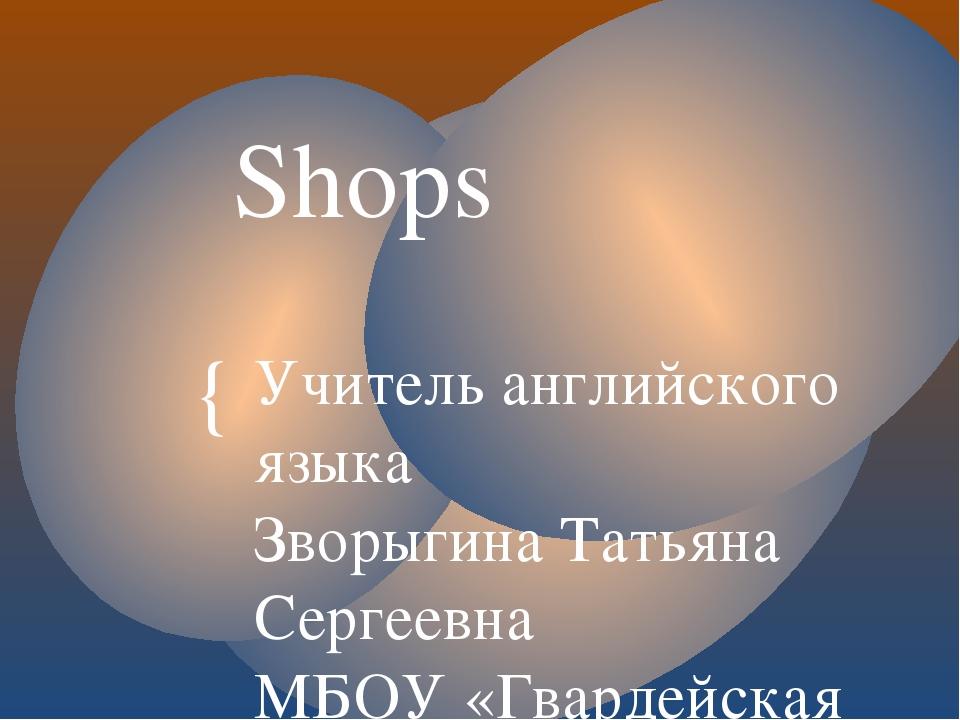 Shops Учитель английского языка Зворыгина Татьяна Сергеевна МБОУ «Гвардейская...