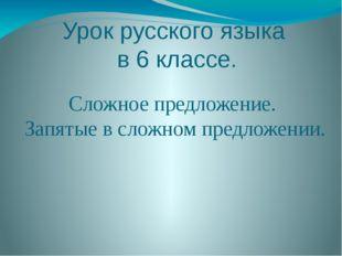 Урок русского языка в 6 классе. Сложное предложение. Запятые в сложном предло
