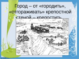 Город – от «городить», «отгораживать» крепостной стеной – крепостить. http://