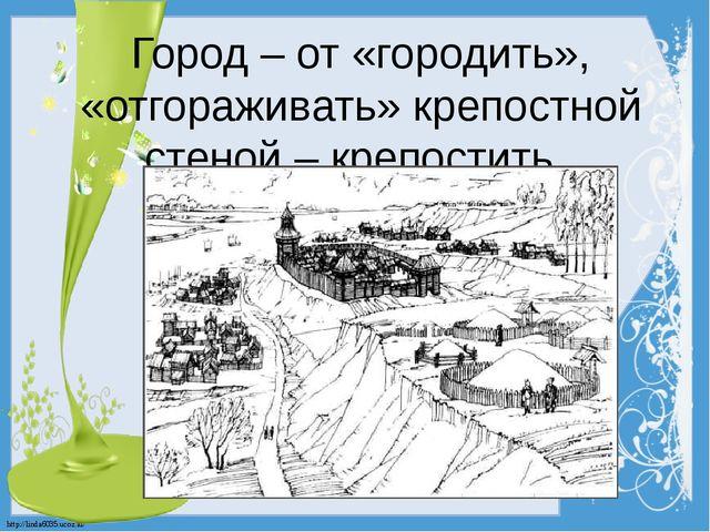 Город – от «городить», «отгораживать» крепостной стеной – крепостить. http://...