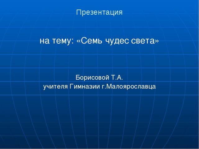 Презентация на тему: «Семь чудес света» Борисовой Т.А. учителя Гимназии г.Мал...