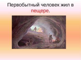 Первобытный человек жил в пещере.
