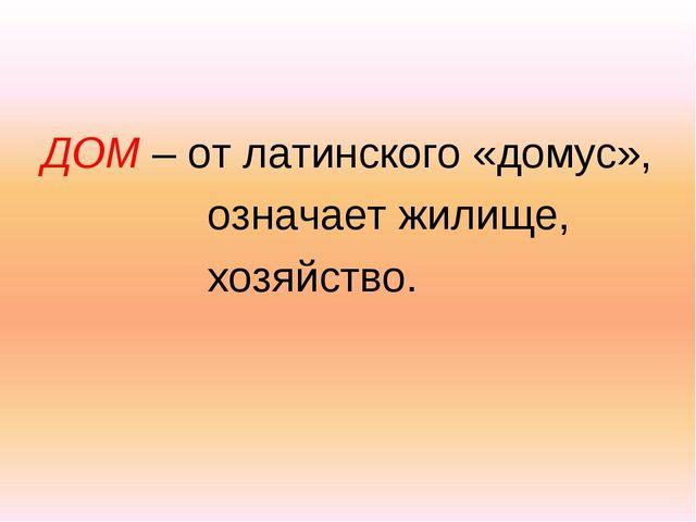 ДОМ – от латинского «домус», означает жилище, хозяйство.