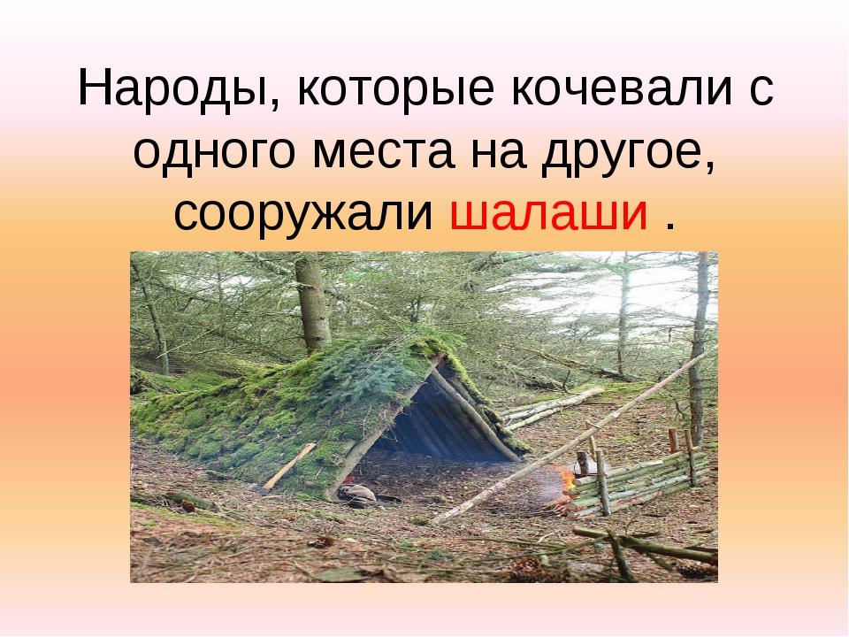 Народы, которые кочевали с одного места на другое, сооружали шалаши .