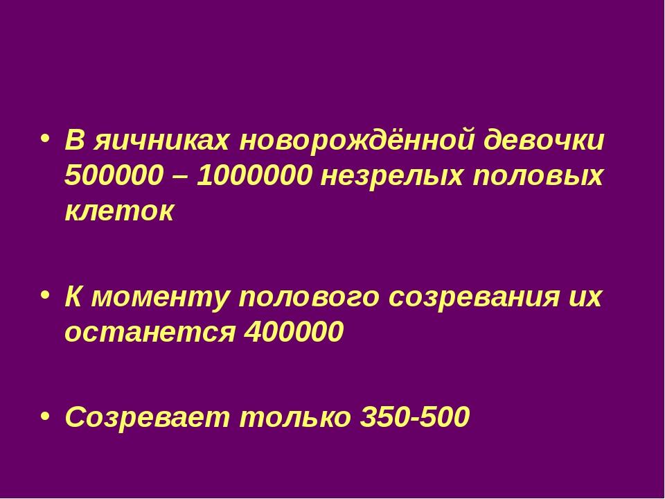 В яичниках новорождённой девочки 500000 – 1000000 незрелых половых клеток К м...