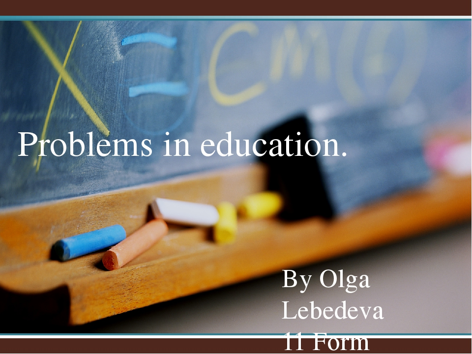 By Olga Lebedeva 11 Form Problems in education.