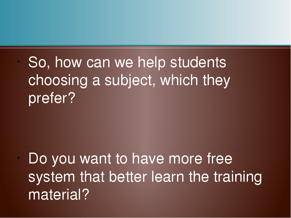 So, how can we help students choosing a subject, which they prefer? Do you wa...