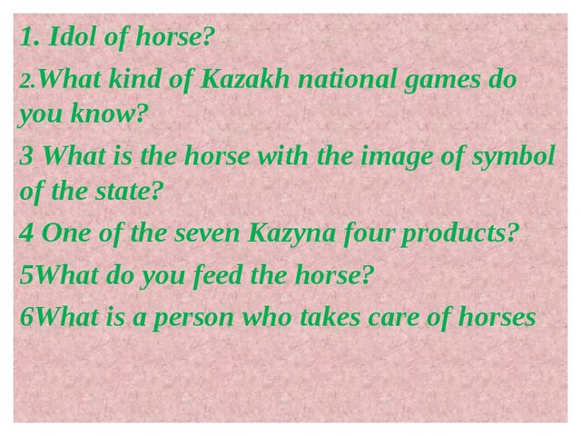 1. Idol of horse? 2.What kind of Kazakh national games do you know? 3 What is...