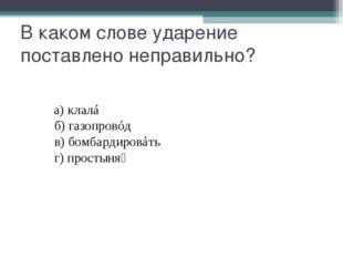 В каком слове ударение поставлено неправильно? а)клалá б)газопр
