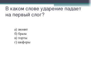 В каком слове ударение падает на первый слог? а)звонит б)брала