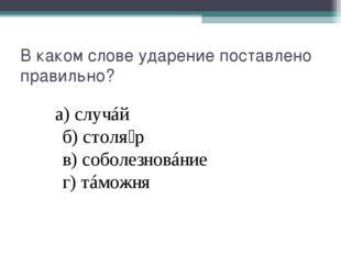 В каком слове ударение поставлено правильно? а)случáй б)столя́р