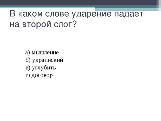 В каком слове ударение падает на второй слог? а)мышление б)укра...