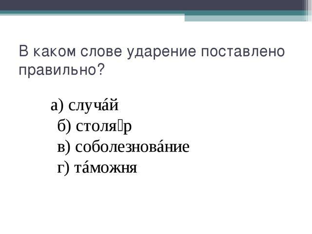 В каком слове ударение поставлено правильно? а)случáй б)столя́р...