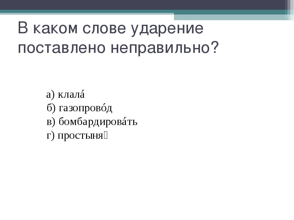 В каком слове ударение поставлено неправильно? а)клалá б)газопр...