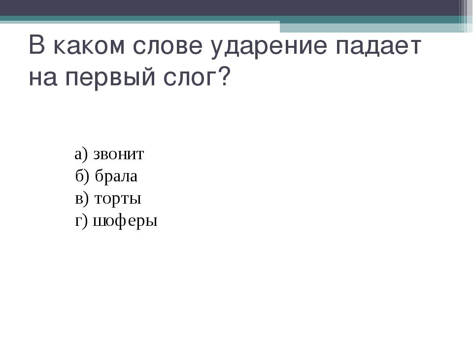 В каком слове ударение падает на первый слог? а)звонит б)брала...