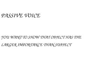 PASSIVE VOICE YOU WANT TO SHOW THAT OBJECT HAS THE LARGER IMPORTANCE THAN SUB