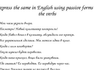 Express the same in English using passive forms of the verbs Мои часы украли