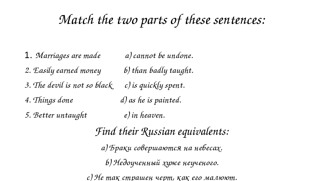 Match the two parts of these sentences: 1. Marriages are made a) cannot be un...