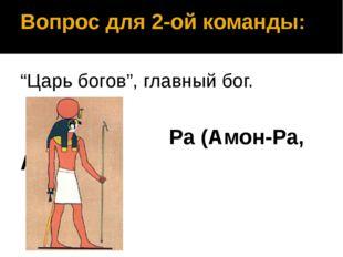 """Вопрос для 2-ой команды: """"Царь богов"""", главный бог. Ра (Амон-Ра, Амон)"""