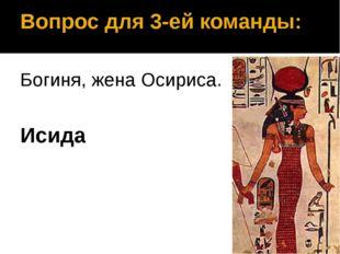 Вопрос для 3-ей команды: Богиня, жена Осириса. Исида
