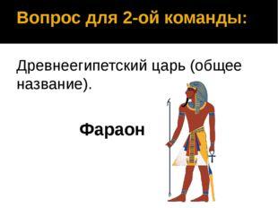 Вопрос для 2-ой команды: Древнеегипетский царь (общее название). Фараон