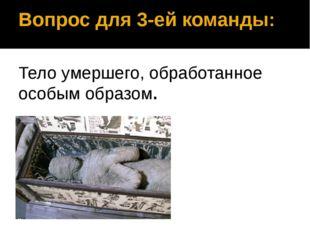 Вопрос для 3-ей команды: Тело умершего, обработанное особым образом. Мумия