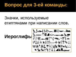 Вопрос для 3-ей команды: Значки, используемые египтянами при написании слов.