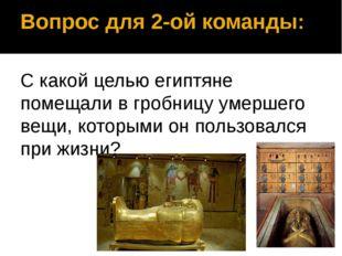 Вопрос для 2-ой команды: С какой целью египтяне помещали в гробницу умершего