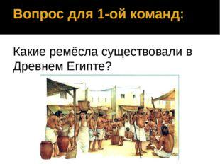 Вопрос для 1-ой команд: Какие ремёсла существовали в Древнем Египте?