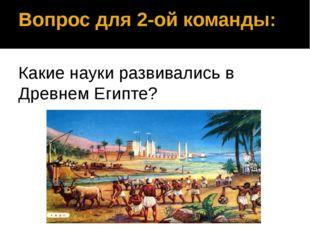 Вопрос для 2-ой команды: Какие науки развивались в Древнем Египте?