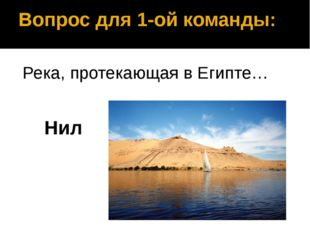 Вопрос для 1-ой команды: Река, протекающая в Египте… Нил