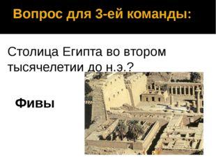 Вопрос для 3-ей команды: Столица Египта во втором тысячелетии до н.э.? Фивы