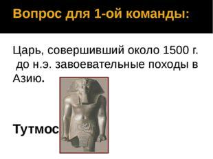 Вопрос для 1-ой команды: Царь, совершивший около 1500 г. до н.э. завоевательн